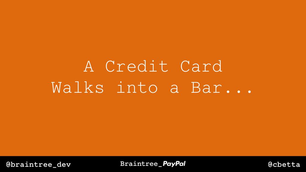 @cbetta @braintree_dev A Credit Card Walks into...