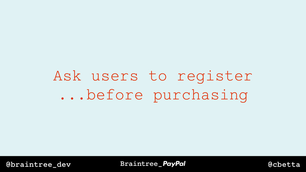 @cbetta @braintree_dev Ask users to register .....