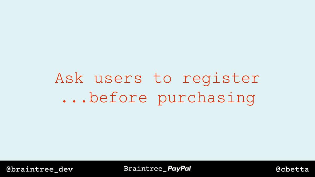 @cbetta @braintree_dev Ask users to register .....