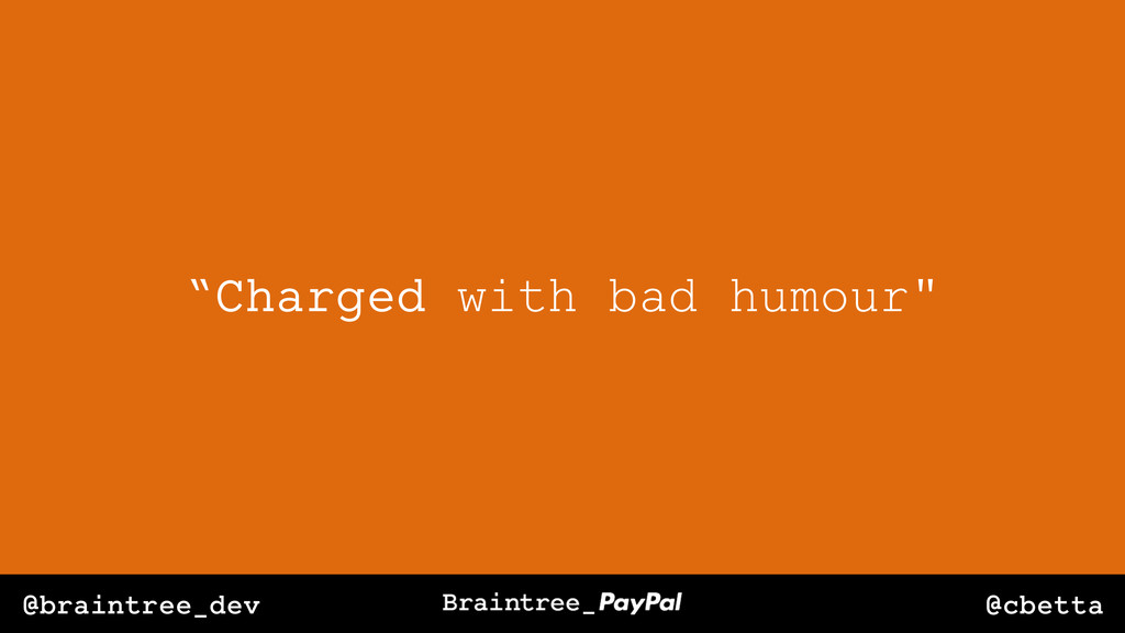 "@cbetta @braintree_dev ""Charged with bad humour"""