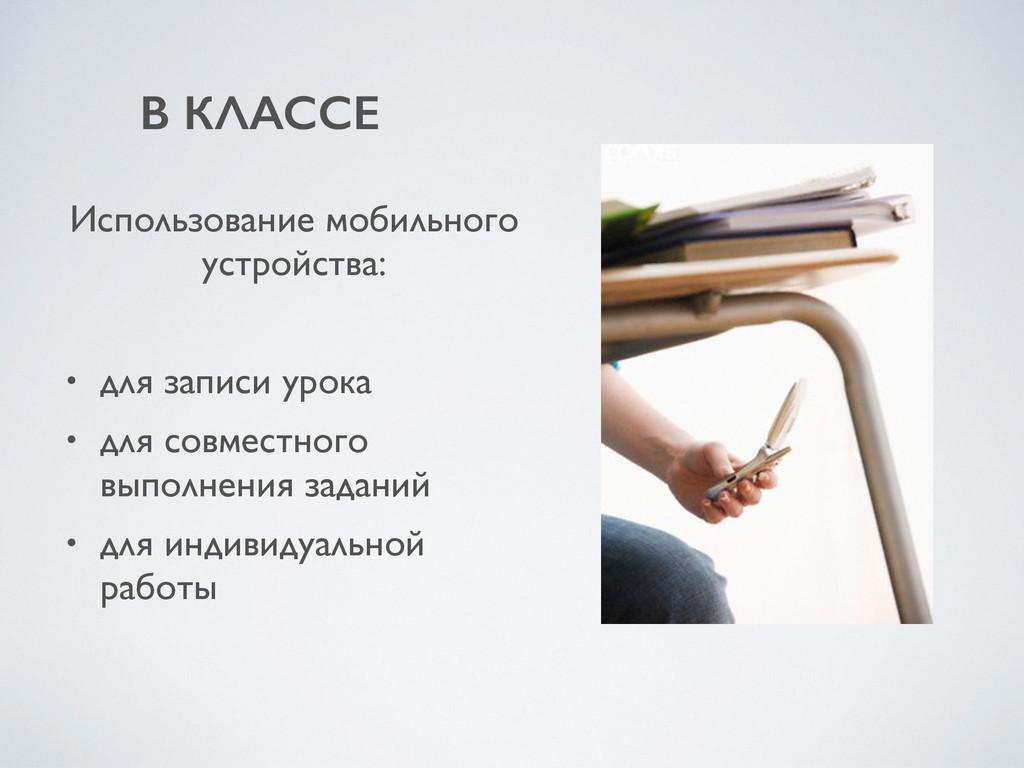В КЛАССЕ Использование мобильного устройства: •...