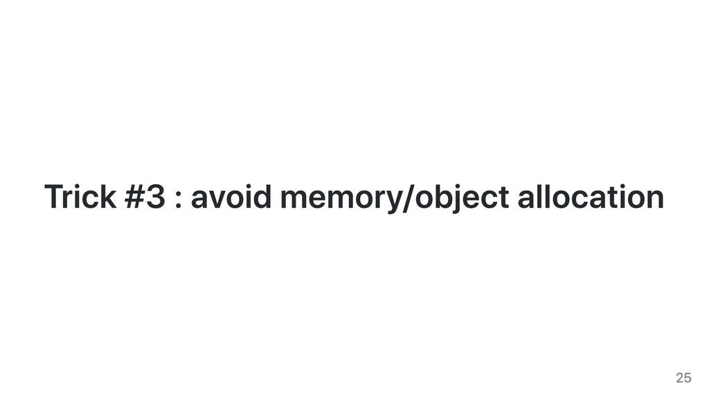 Trick #3 : avoid memory/object allocation 25