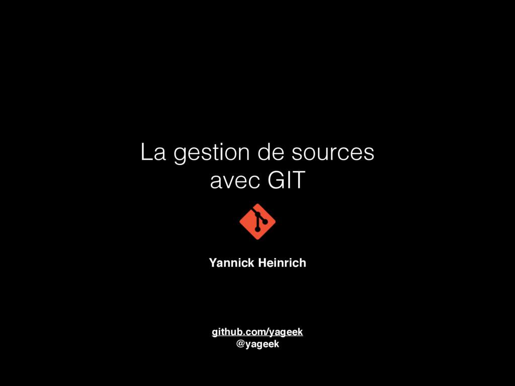 La gestion de sources avec GIT Yannick Heinrich...
