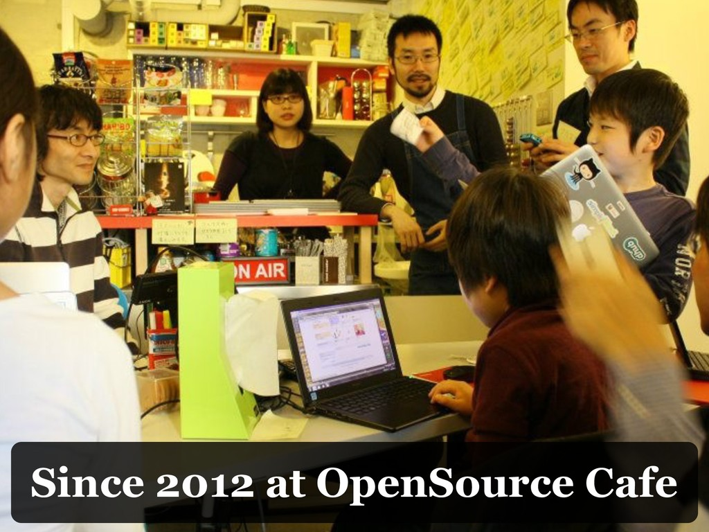 Since 2012 at OpenSource Cafe