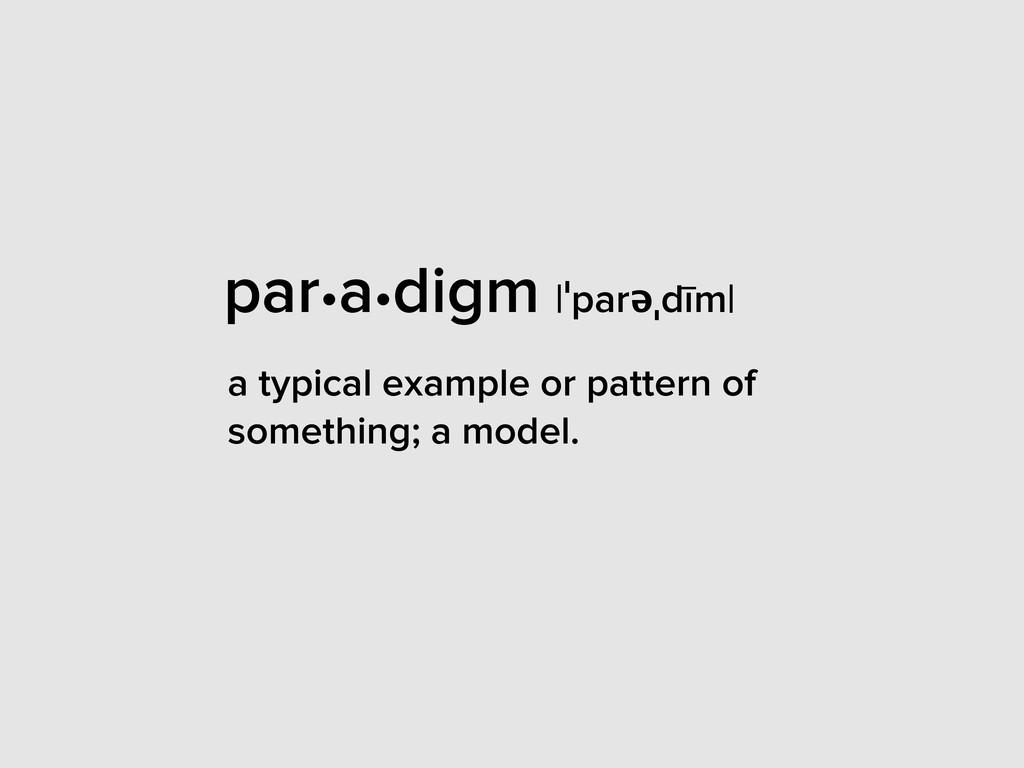 par•a•digm |ˈparəˌdīm| a typical example or pat...