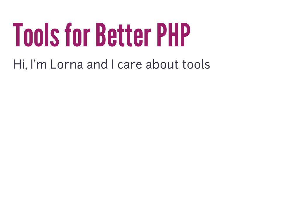 Tools for Better PHP Hi, I'm Lorna and I care a...