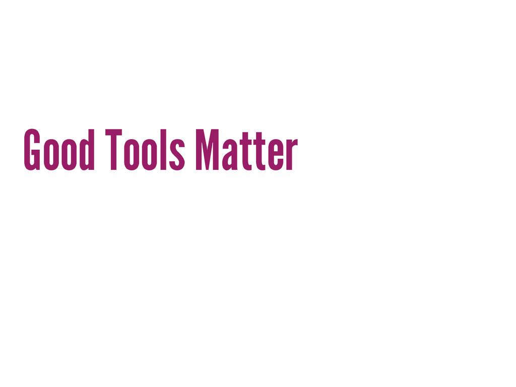 Good Tools Matter