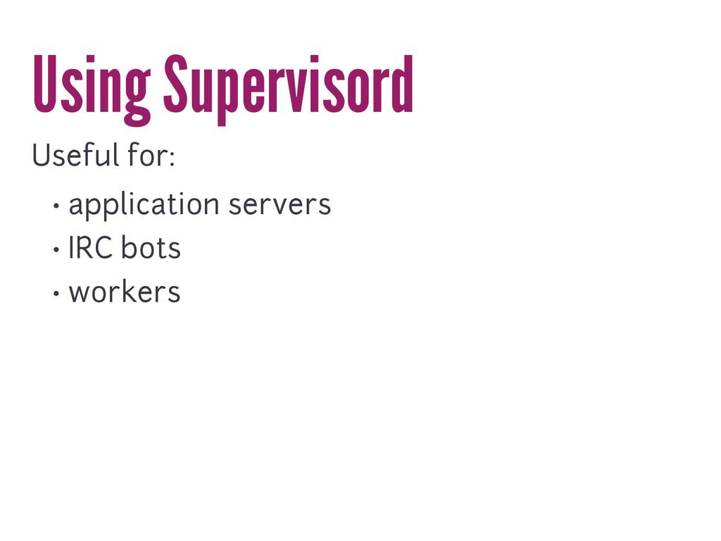 Using Supervisord Useful for: • application ser...