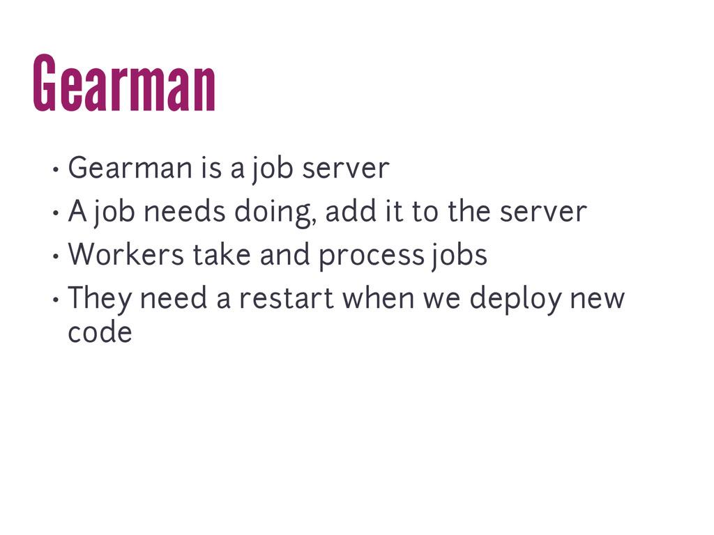Gearman • Gearman is a job server • A job needs...