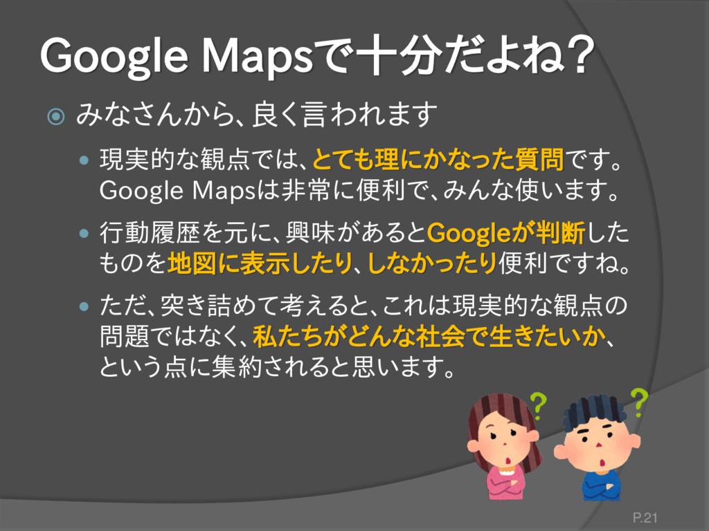 Google Mapsで十分だよね?  みなさんから、良く言われます  現実的な観点では、...