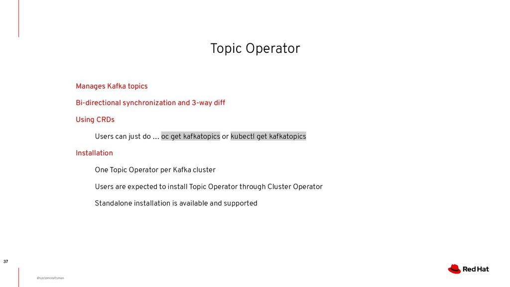Topic Operator 37 Manages Kafka topics Bi-direc...