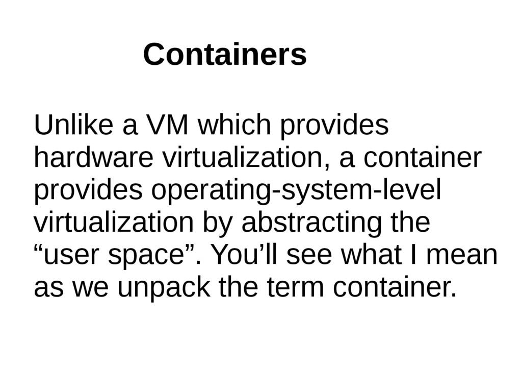 Unlike a VM which provides hardware virtualizat...