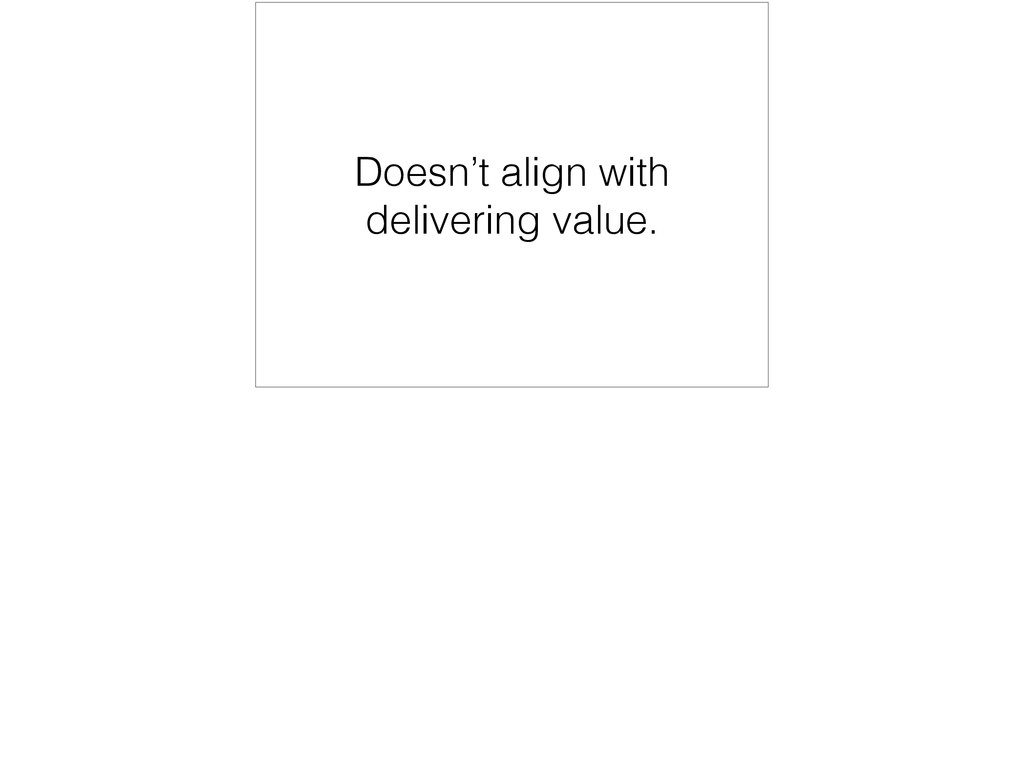 Doesn't align with delivering value.