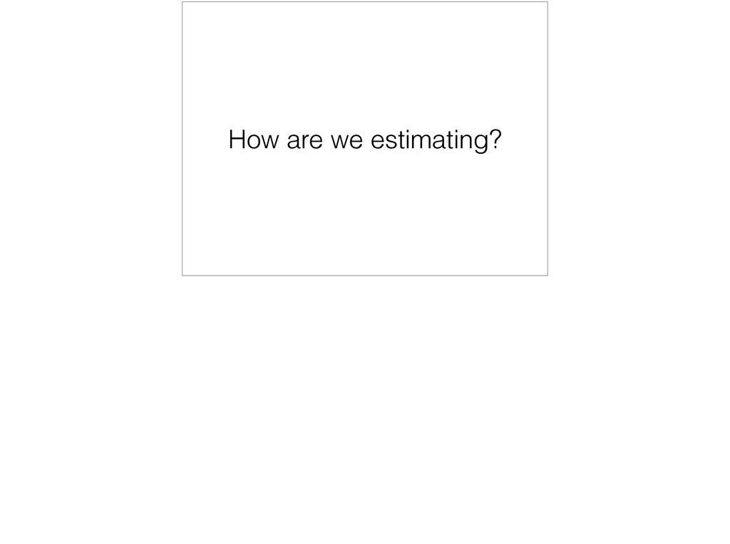 How are we estimating?