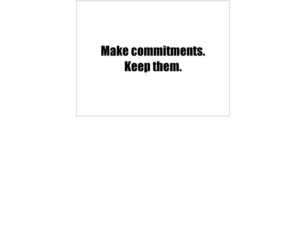 Make commitments. Keep them.