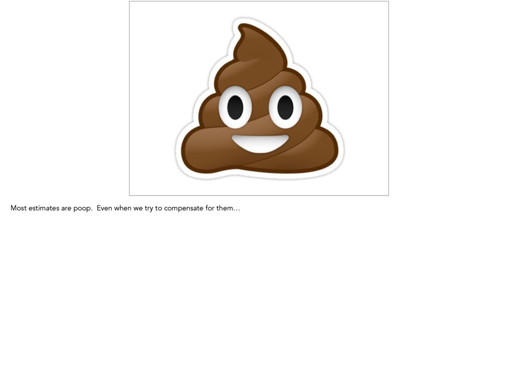 Most estimates are poop. Even when we try to co...
