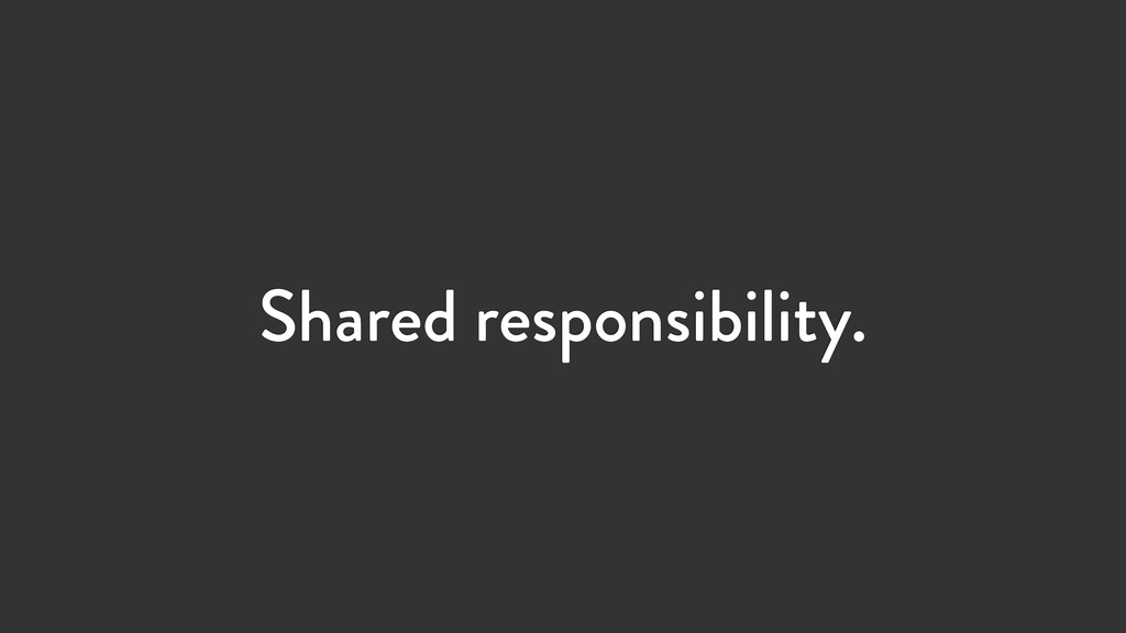 Shared responsibility.
