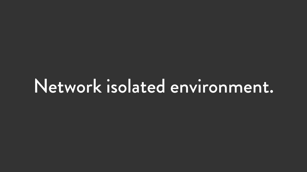 Network isolated environment.