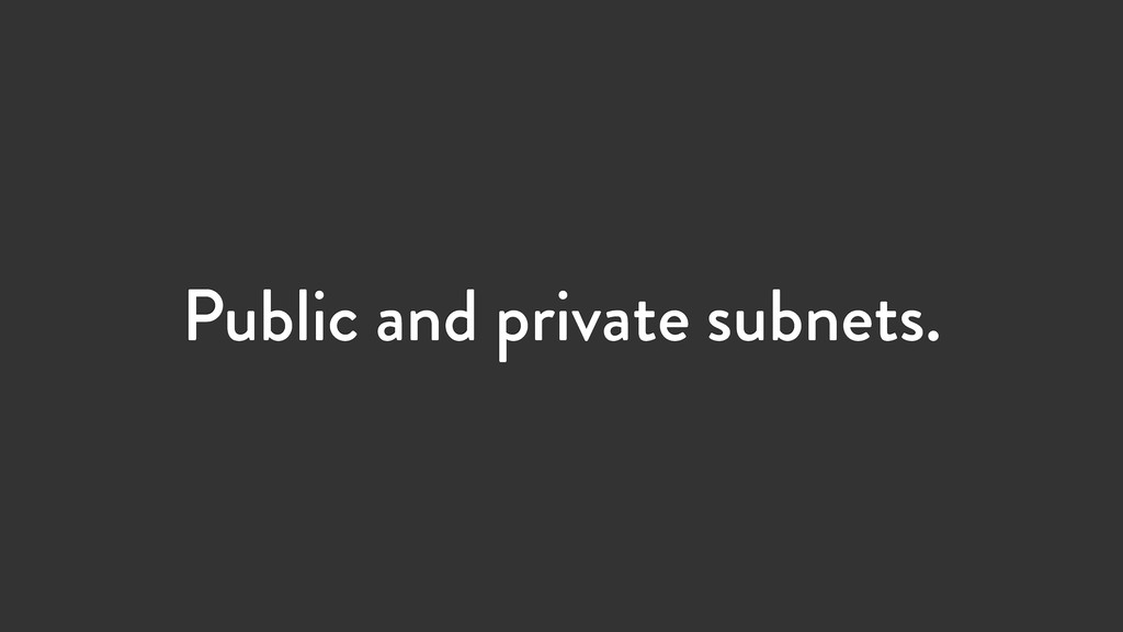Public and private subnets.
