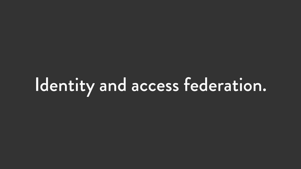 Identity and access federation.