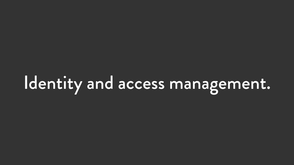 Identity and access management.