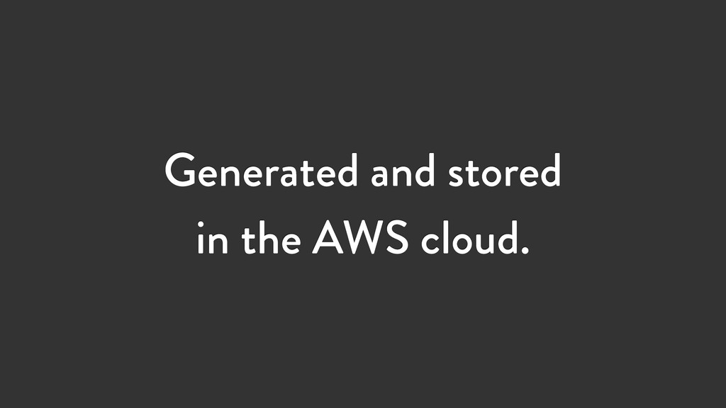 Generated and stored in the AWS cloud.