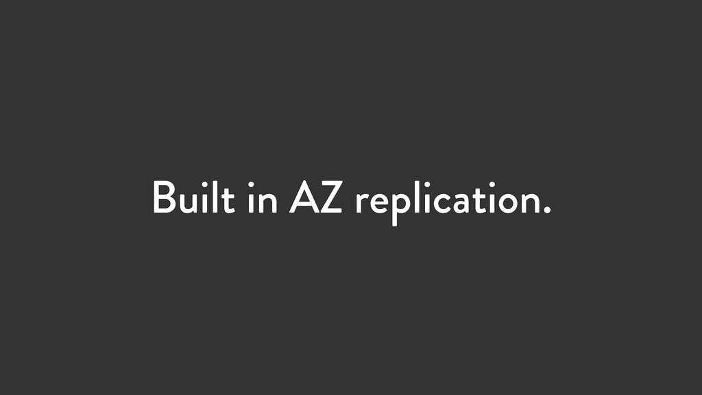 Built in AZ replication.
