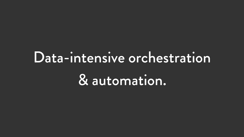 Data-intensive orchestration & automation.