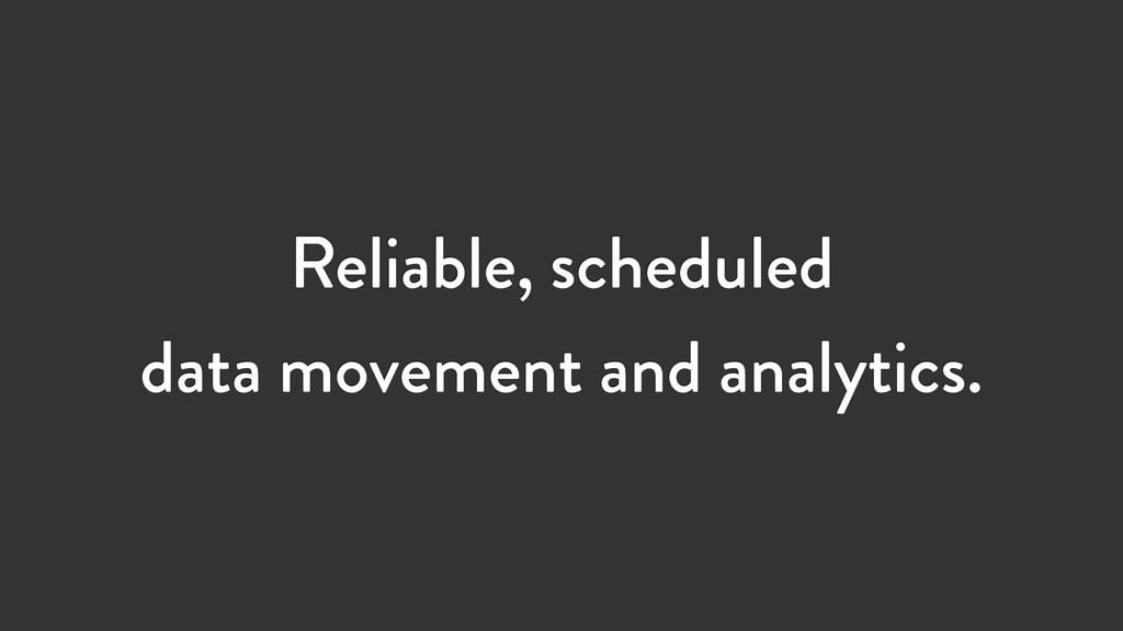 Reliable, scheduled data movement and analytics.