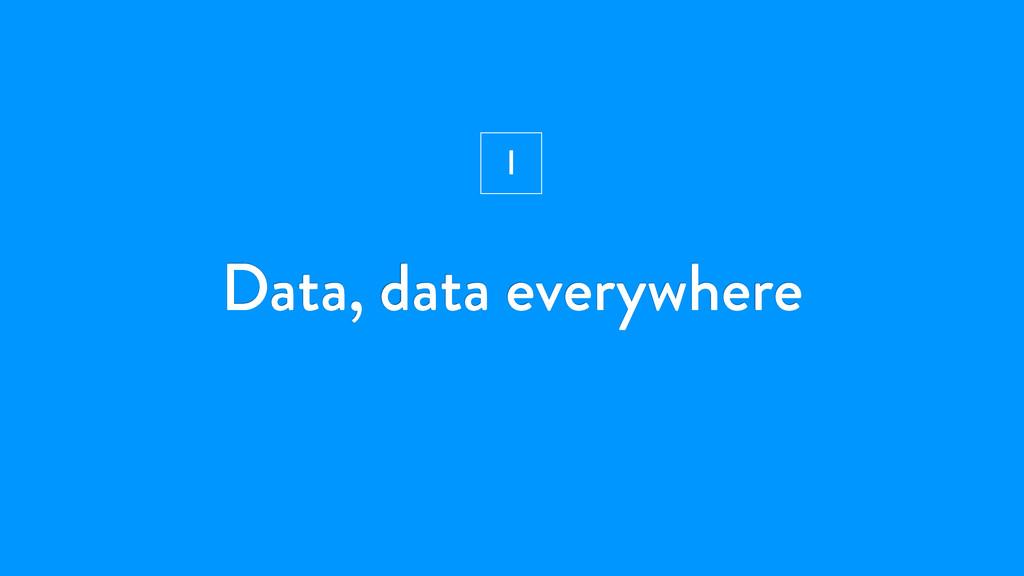 Data, data everywhere I