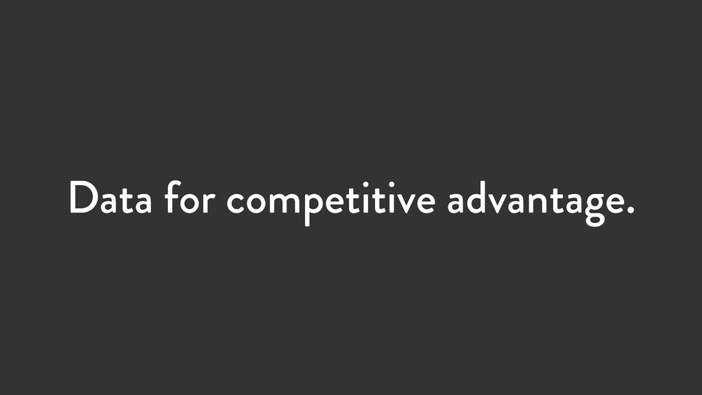 Data for competitive advantage.