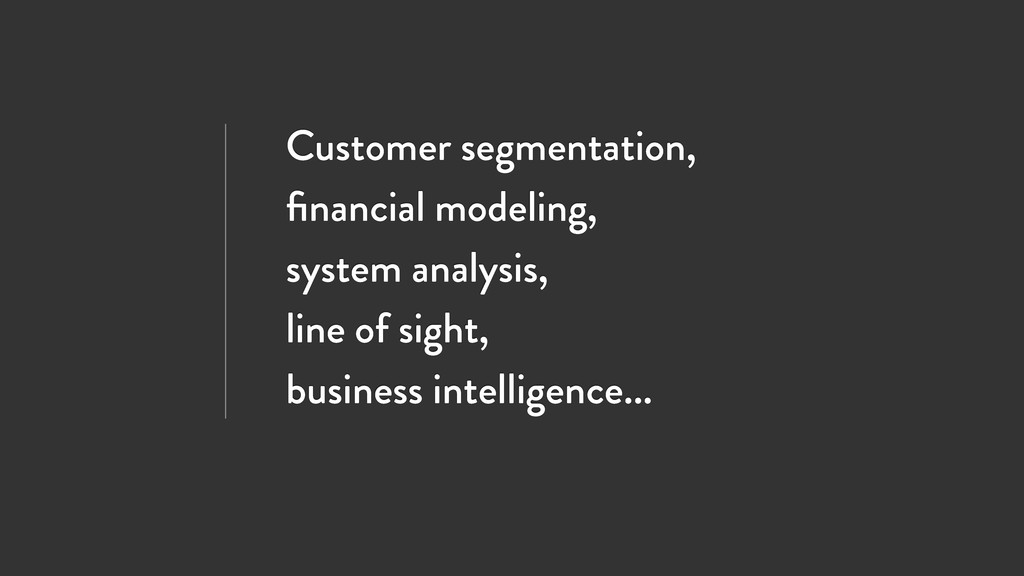 Customer segmentation, financial modeling, syste...