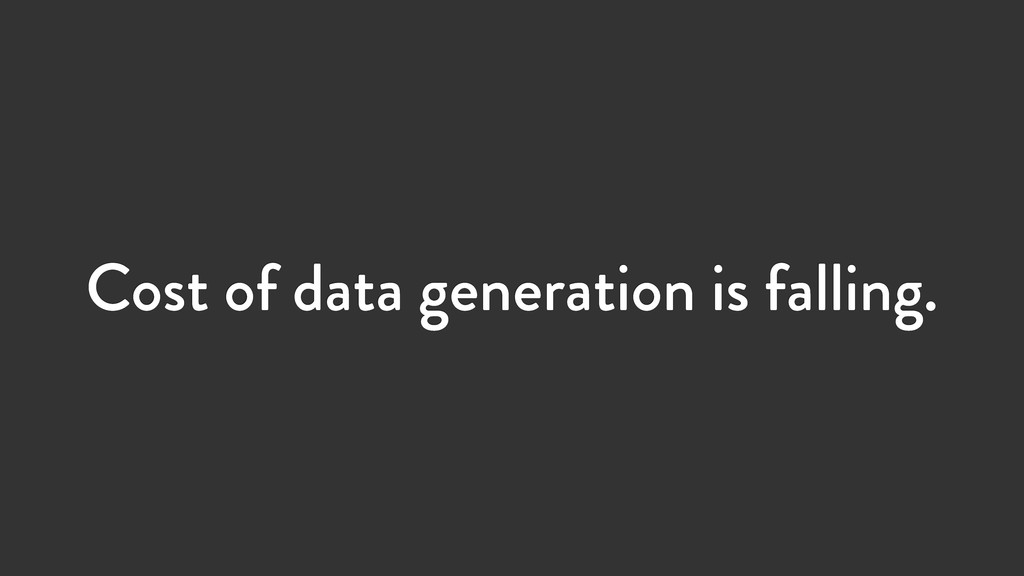 Cost of data generation is falling.