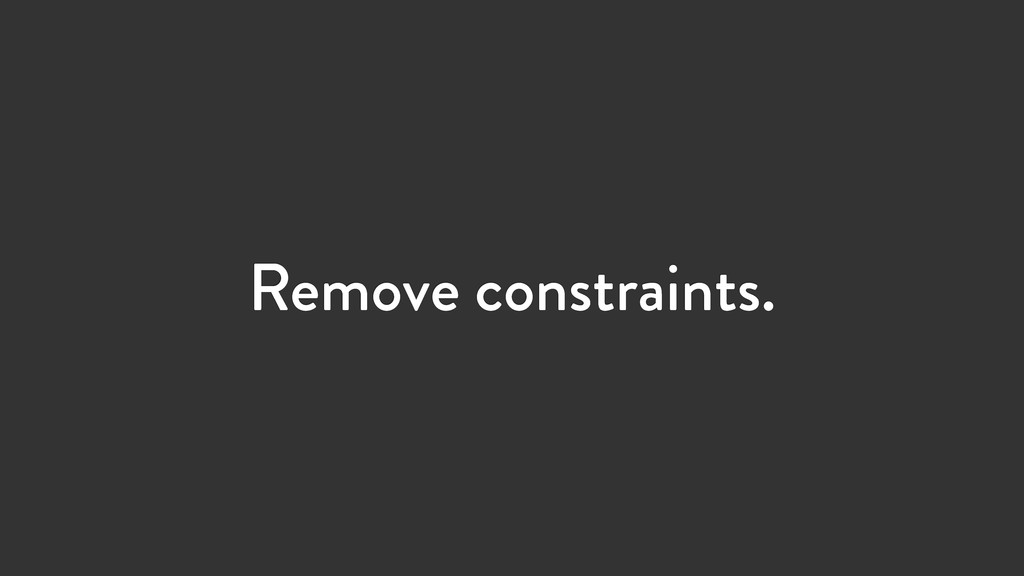 Remove constraints.