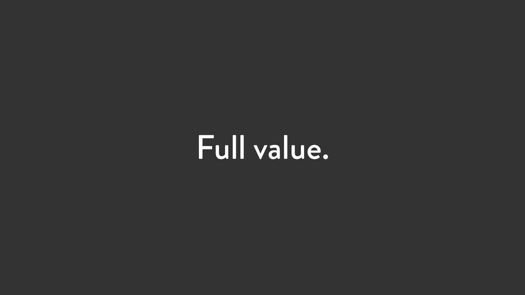 Full value.