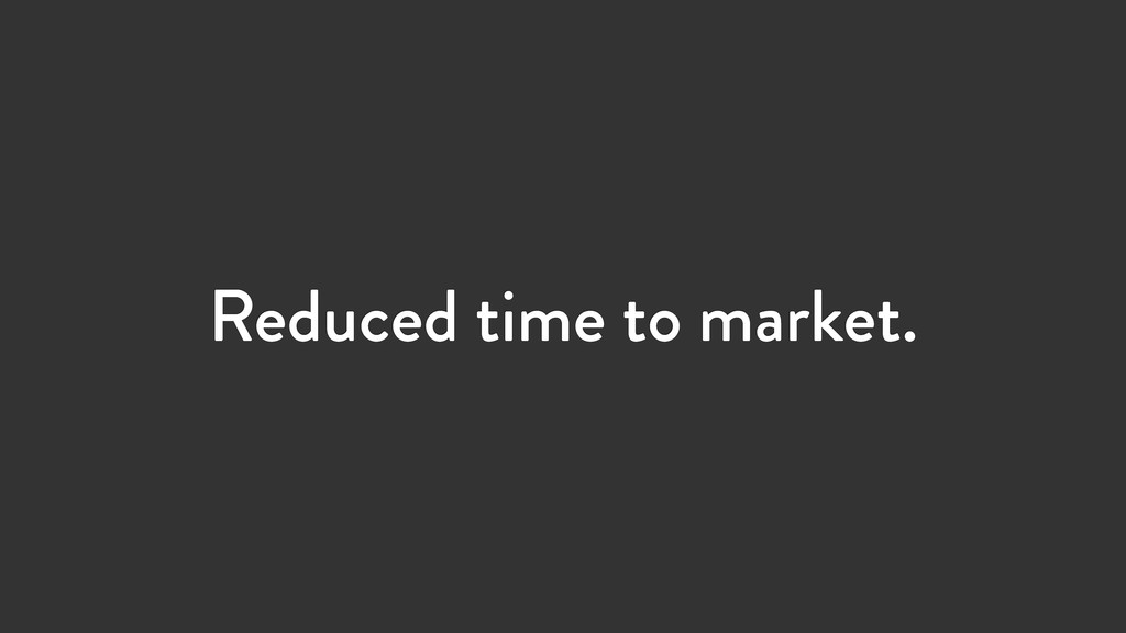 Reduced time to market.