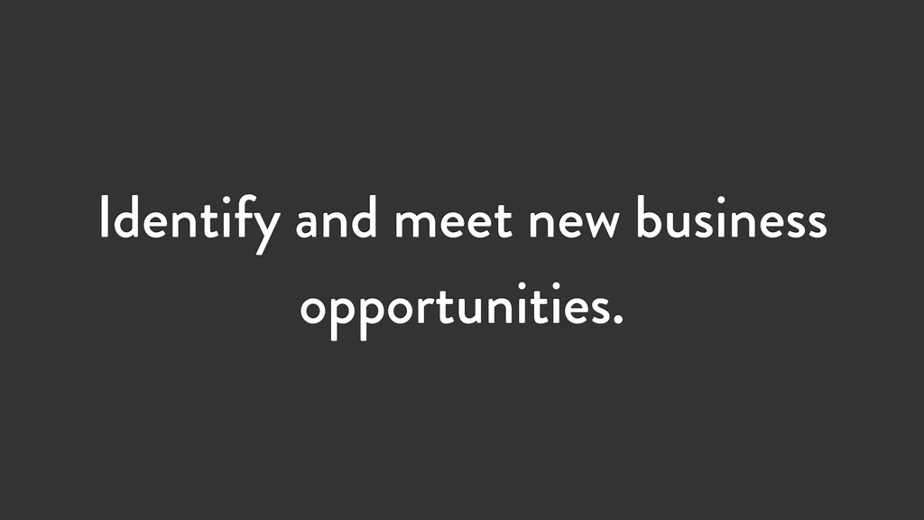 Identify and meet new business opportunities.
