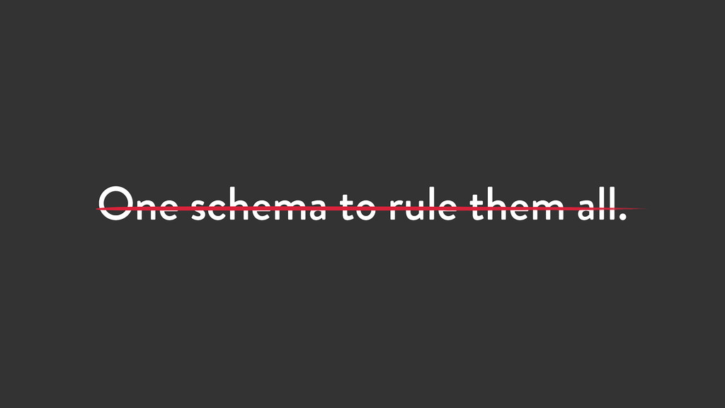 One schema to rule them all.