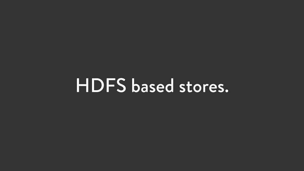 HDFS based stores.