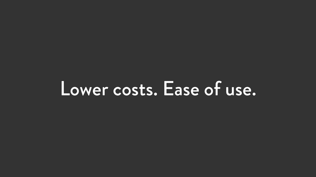 Lower costs. Ease of use.
