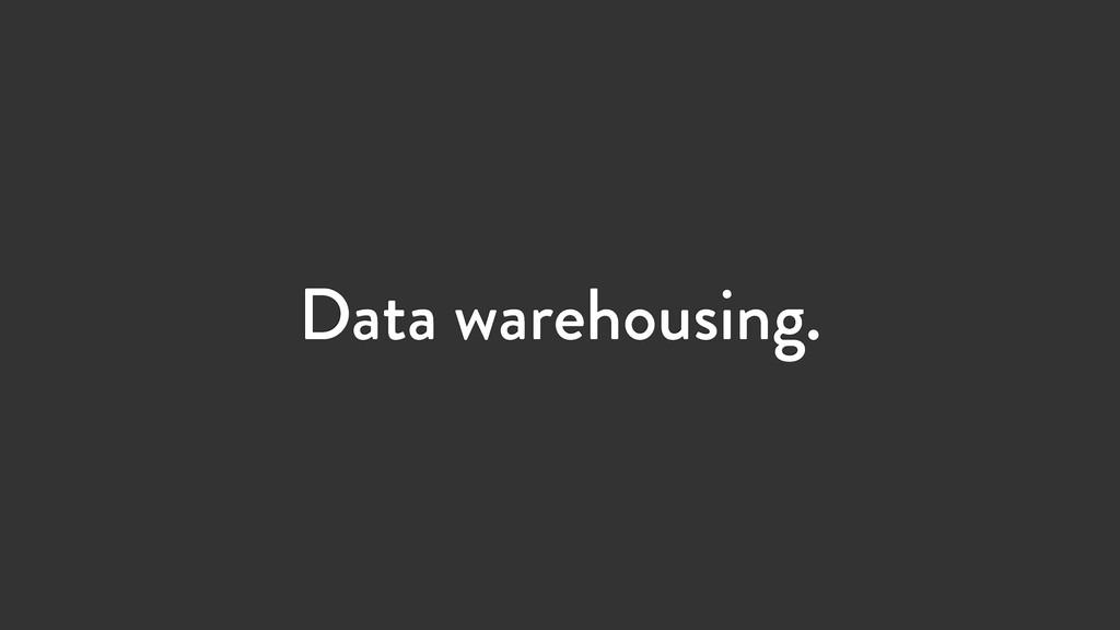 Data warehousing.