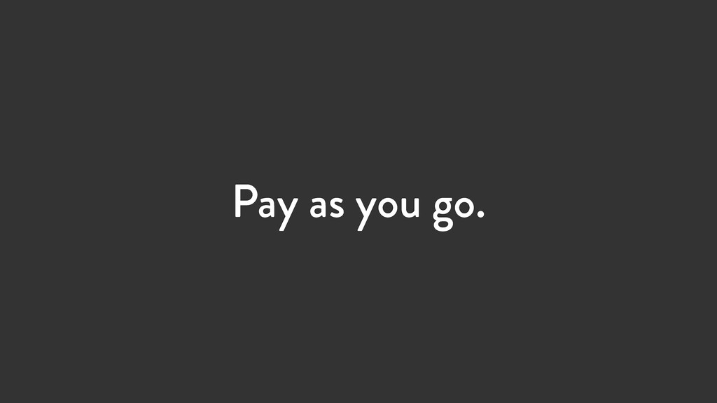 Pay as you go.