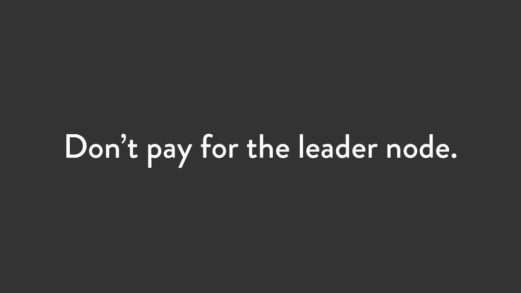Don't pay for the leader node.