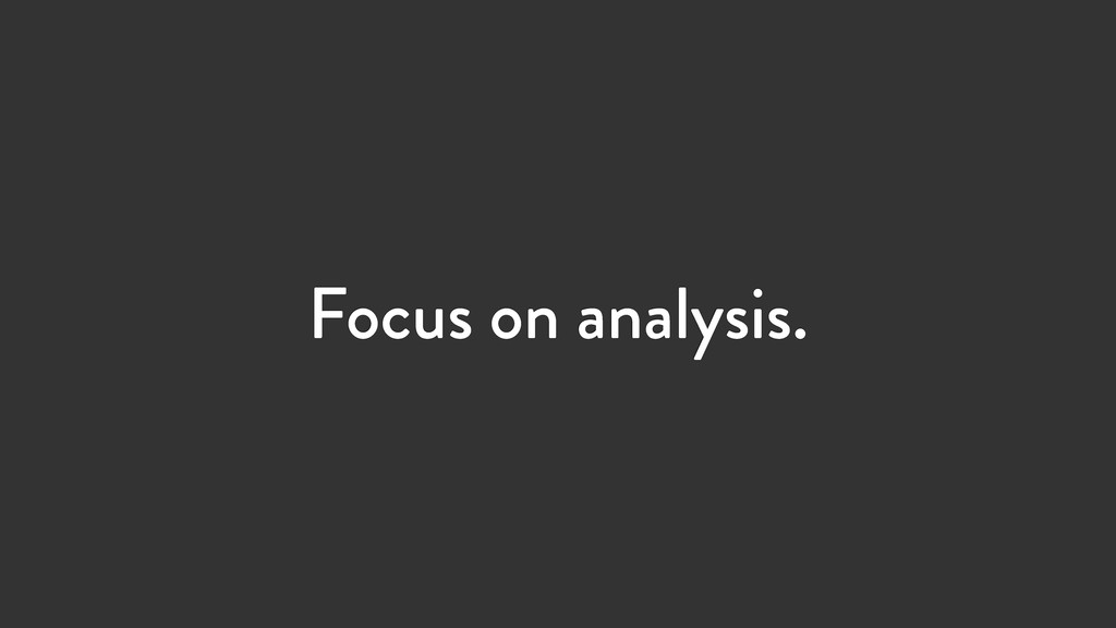 Focus on analysis.
