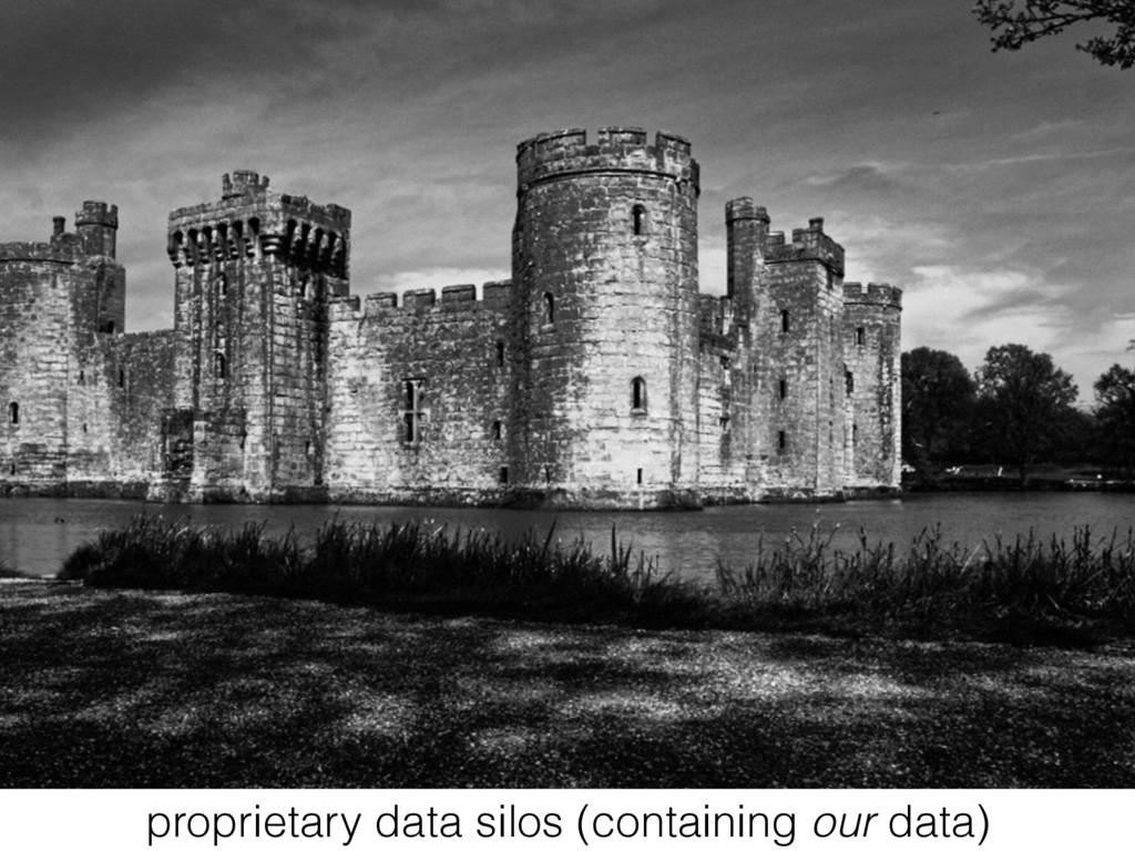 proprietary data silos (containing our data)