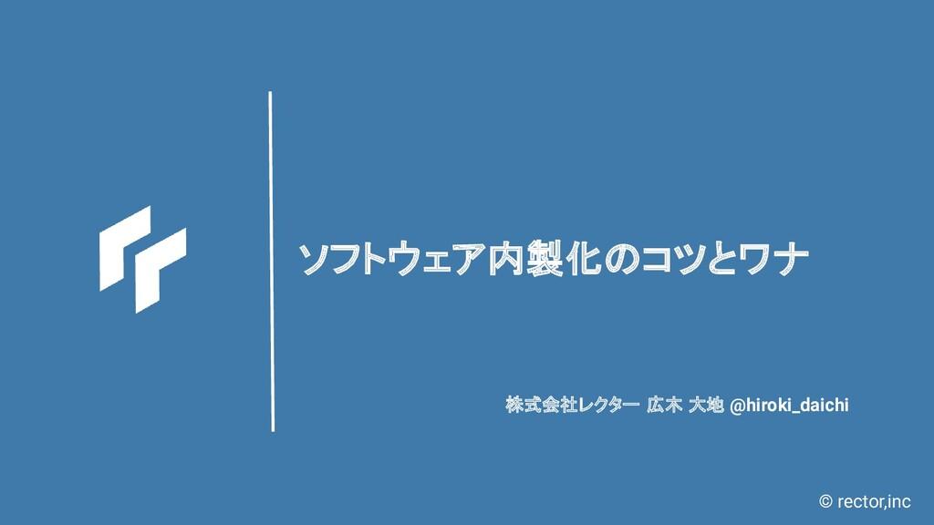 © rector,inc ソフトウェア内製化のコツとワナ 株式会社レクター 広木 大地 @hi...