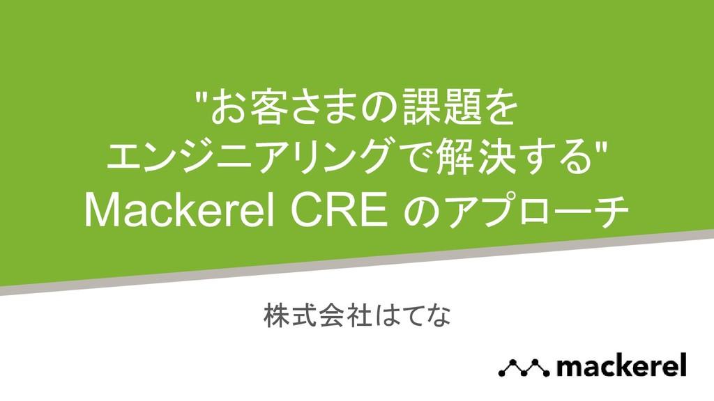 """""""お客さまの課題を エンジニアリングで解決する"""" Mackerel CRE のアプローチ 株式..."""