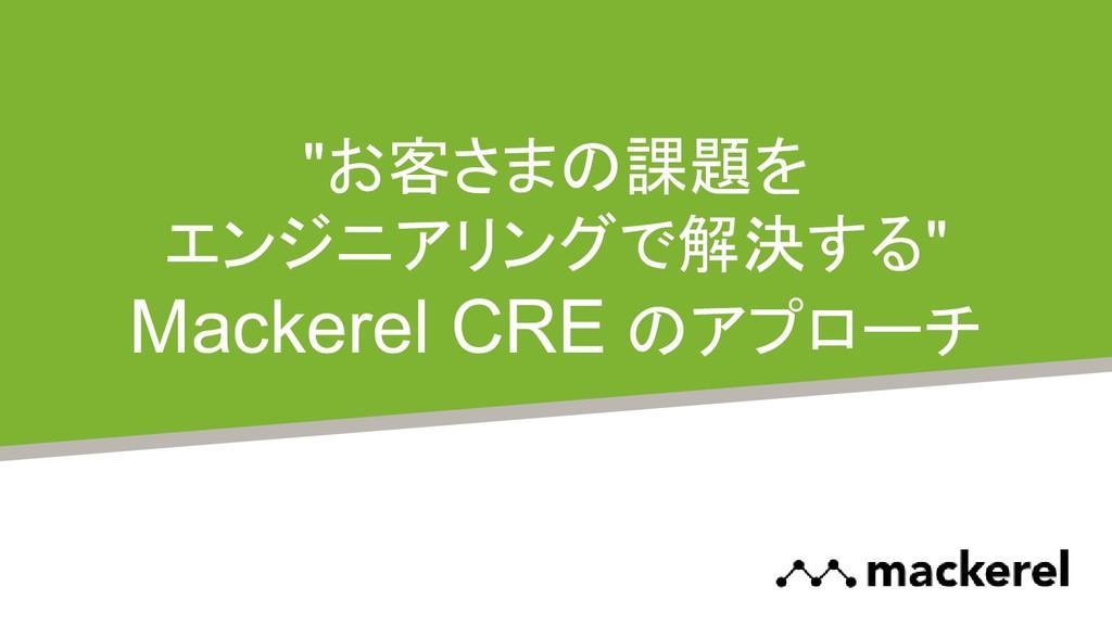"""""""お客さまの課題を エンジニアリングで解決する"""" Mackerel CRE のアプローチ"""