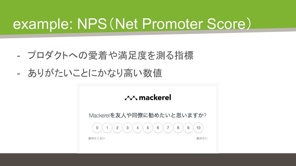 example: NPS(Net Promoter Score) - プロダクトへの愛着や満足...