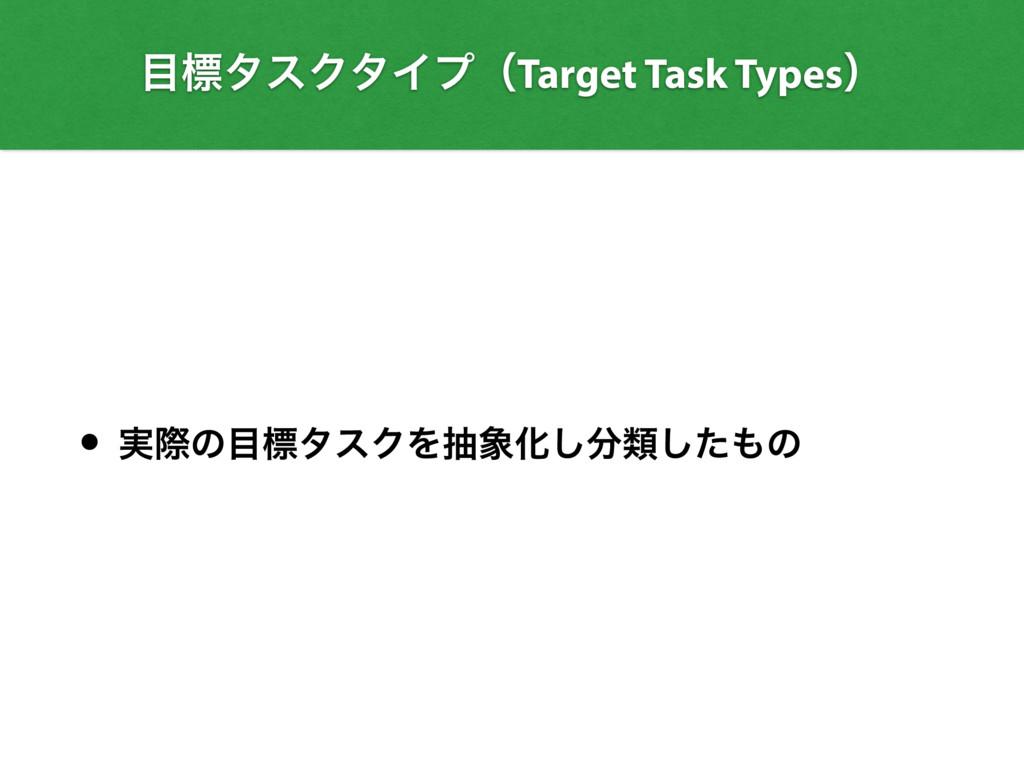 • ࣮ࡍͷඪλεΫΛநԽ͠ྨͨ͠ͷ ඪλεΫλΠϓʢTarget Task Type...